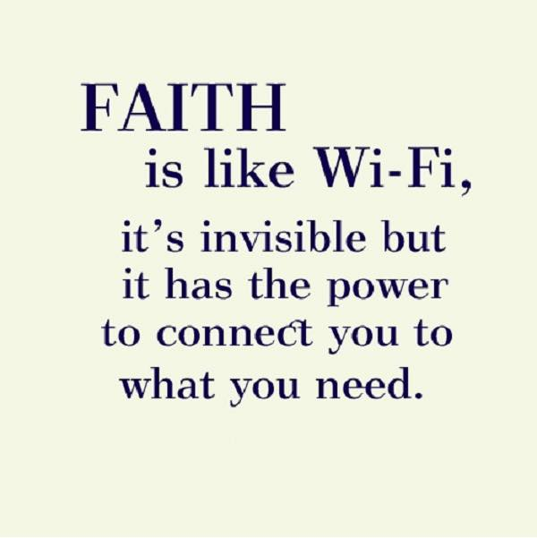 faith is like wifi, it's invisible but it has the power to connect you to what you need